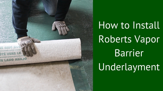 How To Install Roberts Vapor Barrier Underlayment