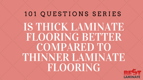 Is Thick Laminate Flooring Better Compared To Thinner