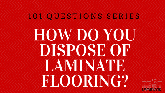 How do you dispose laminate flooring? Can laminate flooring be recycled or burnt?