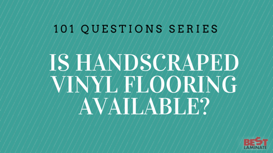 Is hand scraped vinyl flooring available?