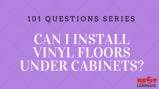 Can I Install Vinyl Floors Under Cabinets