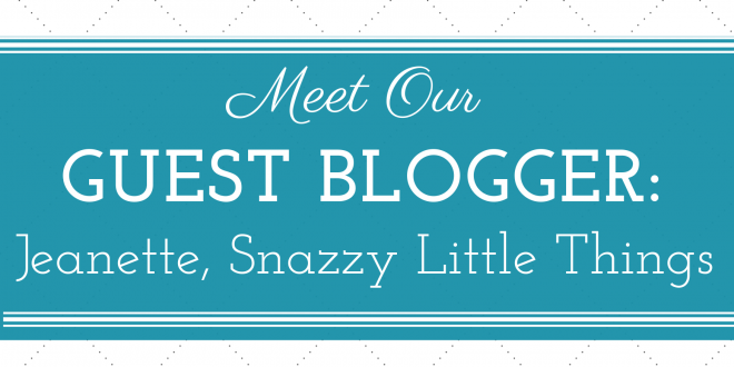 Meet our Guest Blogger: Jeanette of Snazzy Little Things