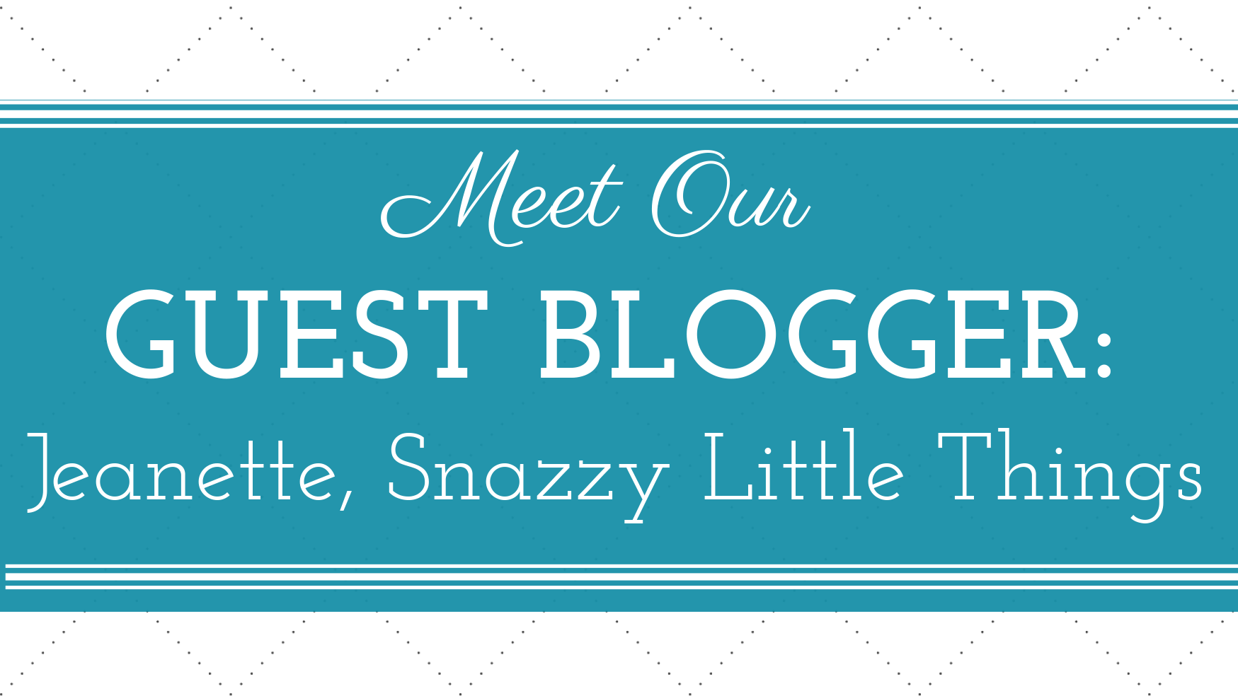 Meet Our Guest Blogger Jeanette Of Snazzy Little Things