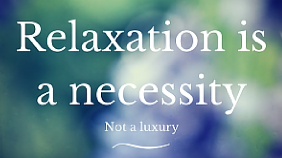 Relaxation is a Necessity…not a Luxury!