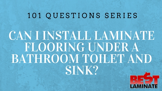 Can I Install Laminate Flooring Under A Bathroom Toilet And Sink