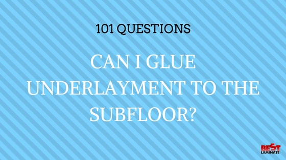 Can I Glue underlayment to the subfloor?